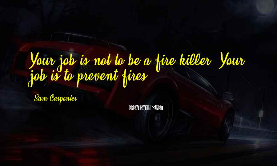 Sam Carpenter Sayings: Your job is not to be a fire killer. Your job is to prevent fires.