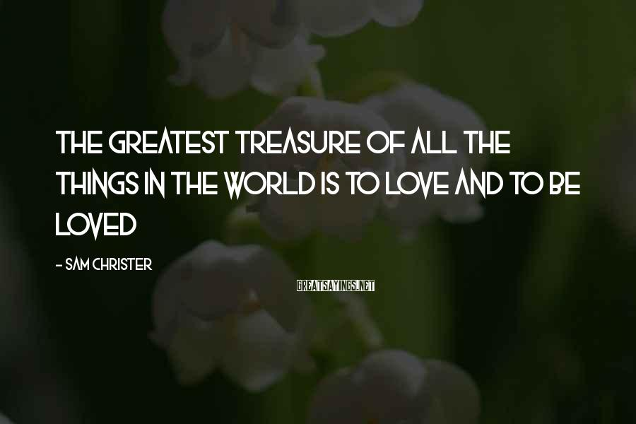 Sam Christer Sayings: The greatest treasure of all the things in the world is to love and to