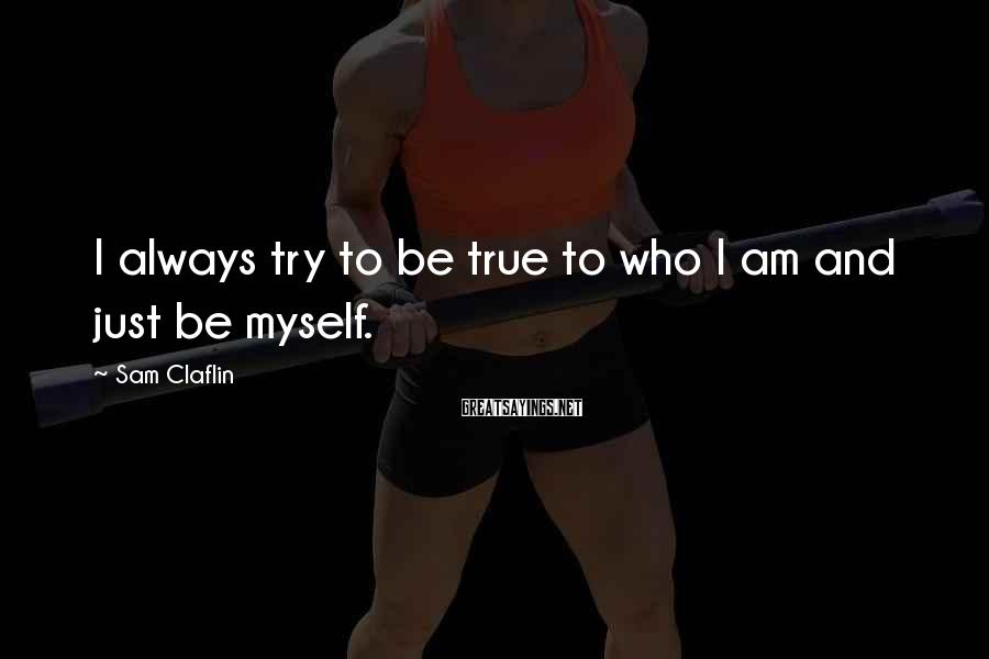 Sam Claflin Sayings: I always try to be true to who I am and just be myself.