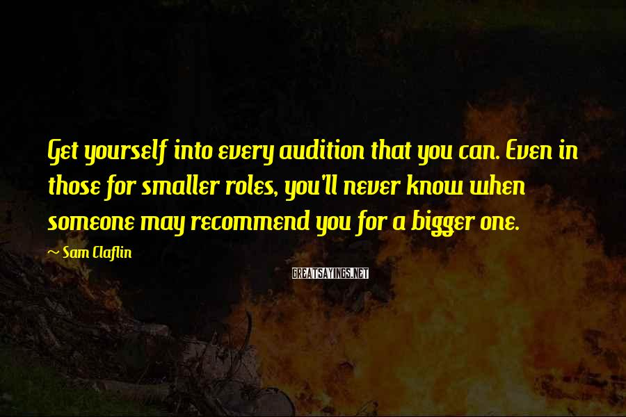 Sam Claflin Sayings: Get yourself into every audition that you can. Even in those for smaller roles, you'll