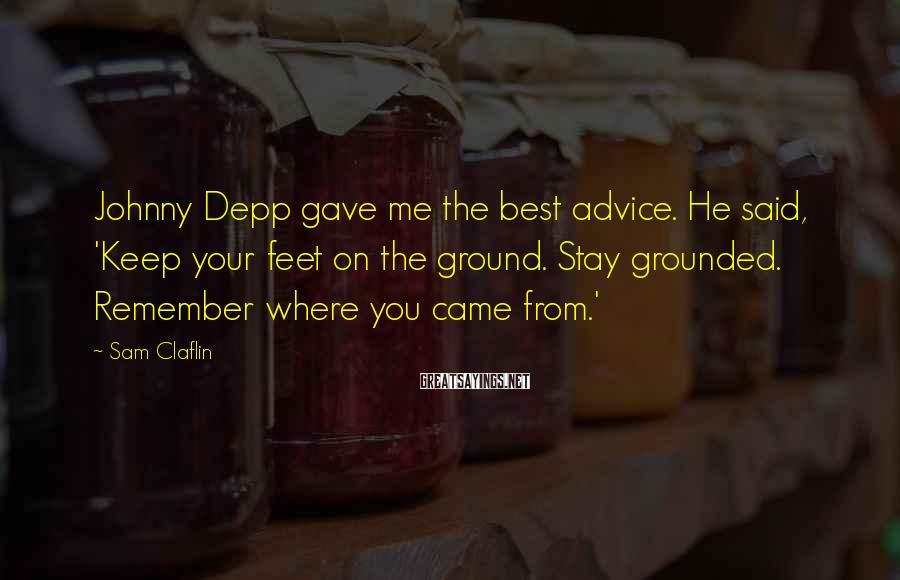 Sam Claflin Sayings: Johnny Depp gave me the best advice. He said, 'Keep your feet on the ground.