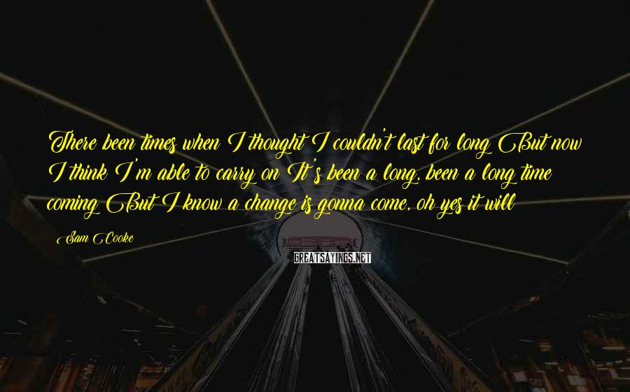 Sam Cooke Sayings: There been times when I thought I couldn't last for long But now I think