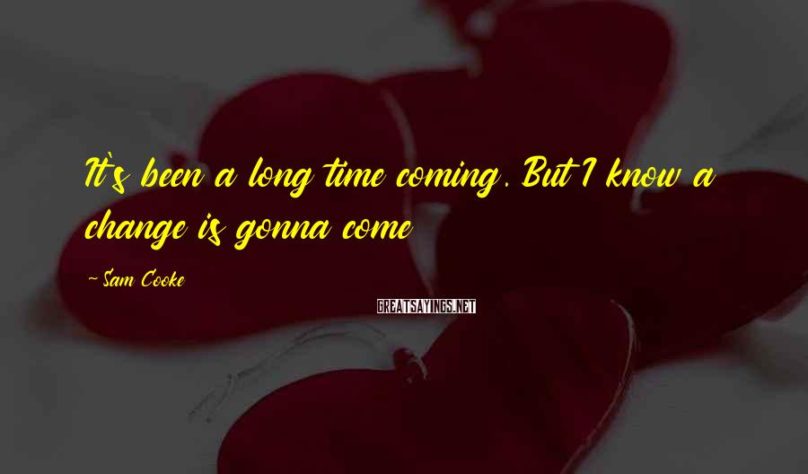 Sam Cooke Sayings: It's been a long time coming. But I know a change is gonna come