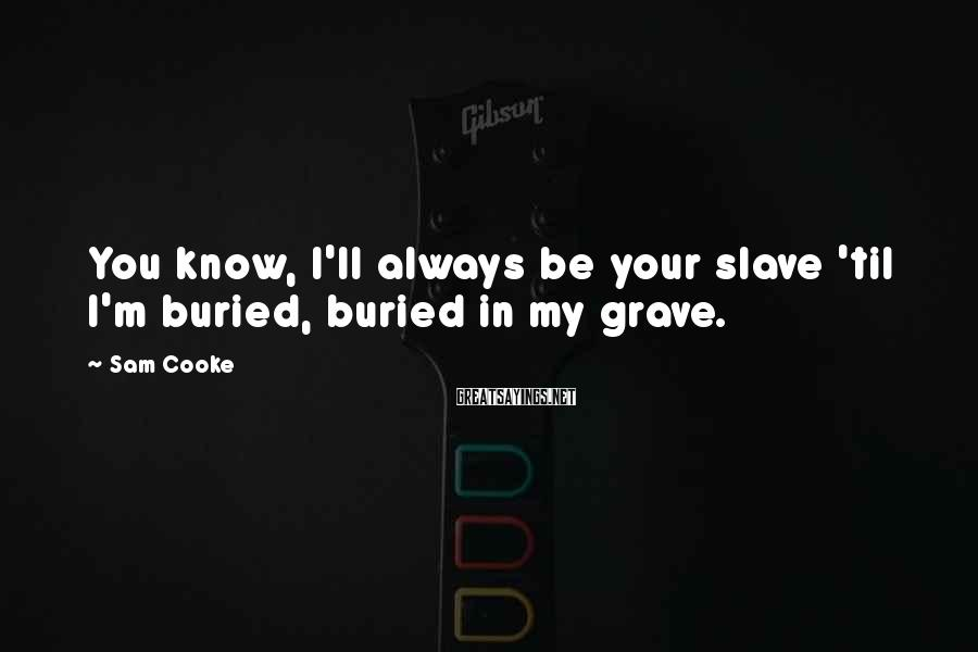 Sam Cooke Sayings: You know, I'll always be your slave 'til I'm buried, buried in my grave.