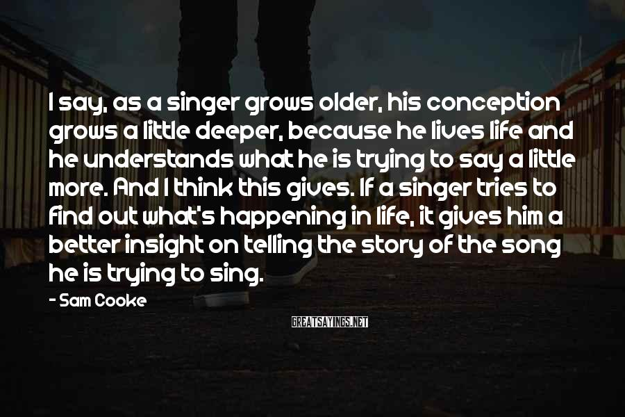 Sam Cooke Sayings: I say, as a singer grows older, his conception grows a little deeper, because he