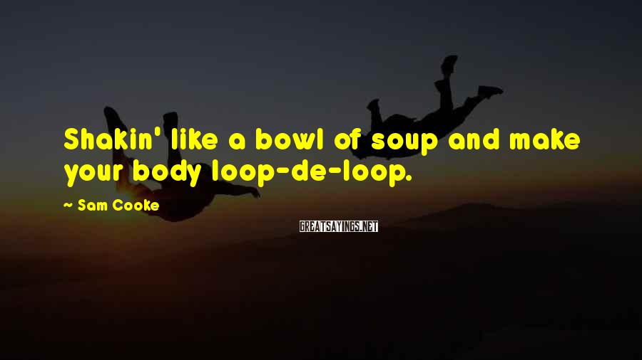 Sam Cooke Sayings: Shakin' like a bowl of soup and make your body loop-de-loop.