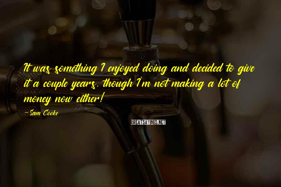 Sam Cooke Sayings: It was something I enjoyed doing and decided to give it a couple years, though