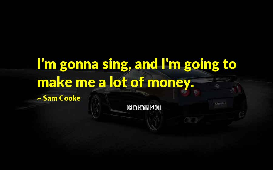 Sam Cooke Sayings: I'm gonna sing, and I'm going to make me a lot of money.