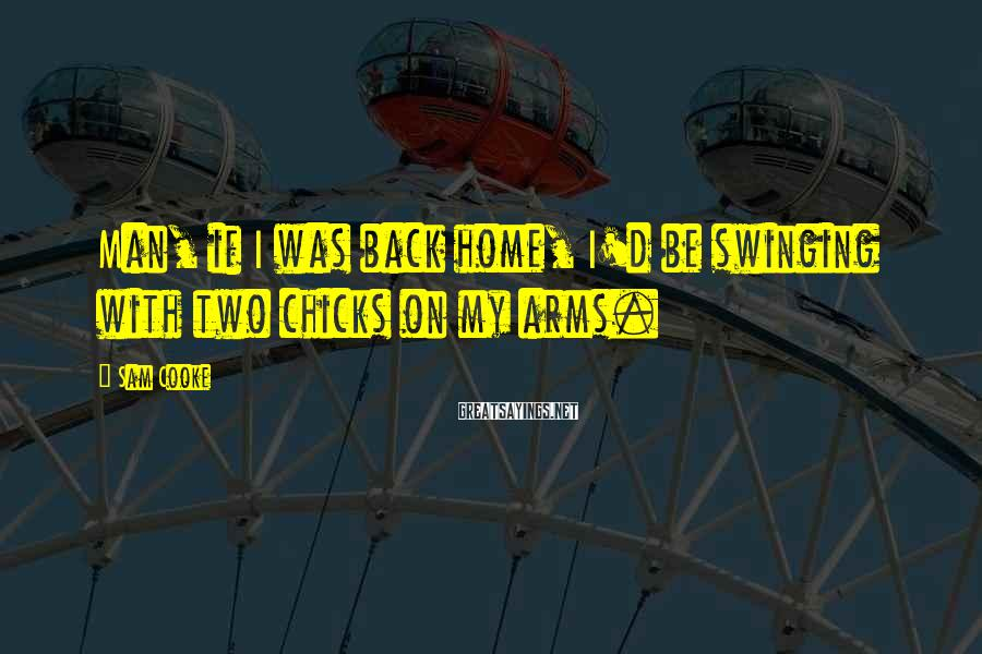 Sam Cooke Sayings: Man, if I was back home, I'd be swinging with two chicks on my arms.