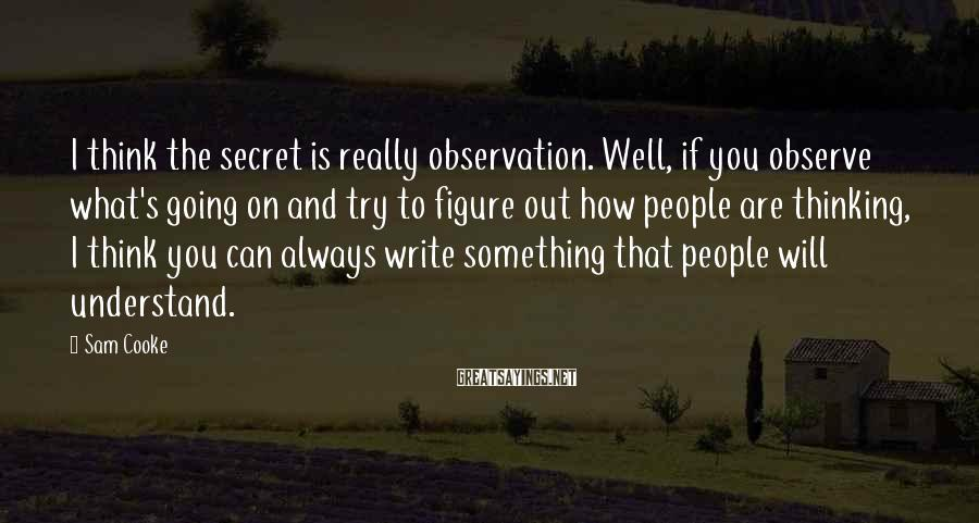 Sam Cooke Sayings: I think the secret is really observation. Well, if you observe what's going on and