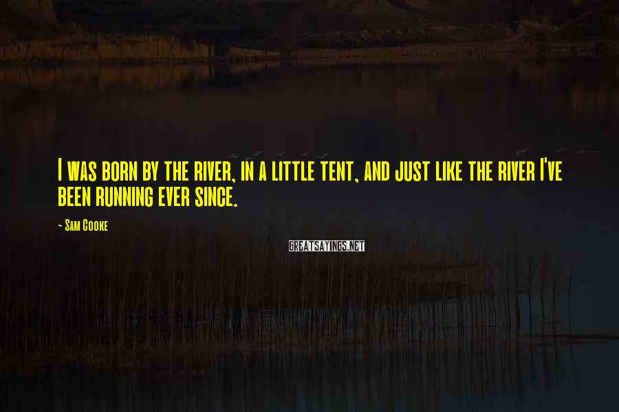 Sam Cooke Sayings: I was born by the river, in a little tent, and just like the river