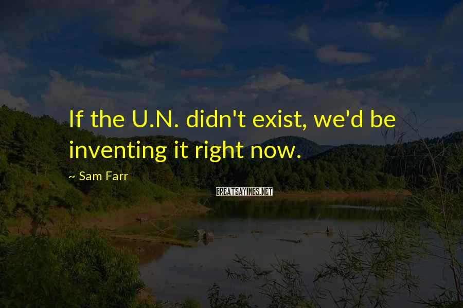 Sam Farr Sayings: If the U.N. didn't exist, we'd be inventing it right now.
