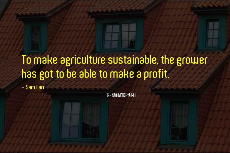 Sam Farr Sayings: To make agriculture sustainable, the grower has got to be able to make a profit.