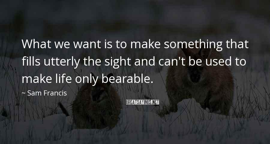 Sam Francis Sayings: What we want is to make something that fills utterly the sight and can't be