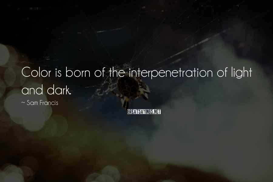 Sam Francis Sayings: Color is born of the interpenetration of light and dark.