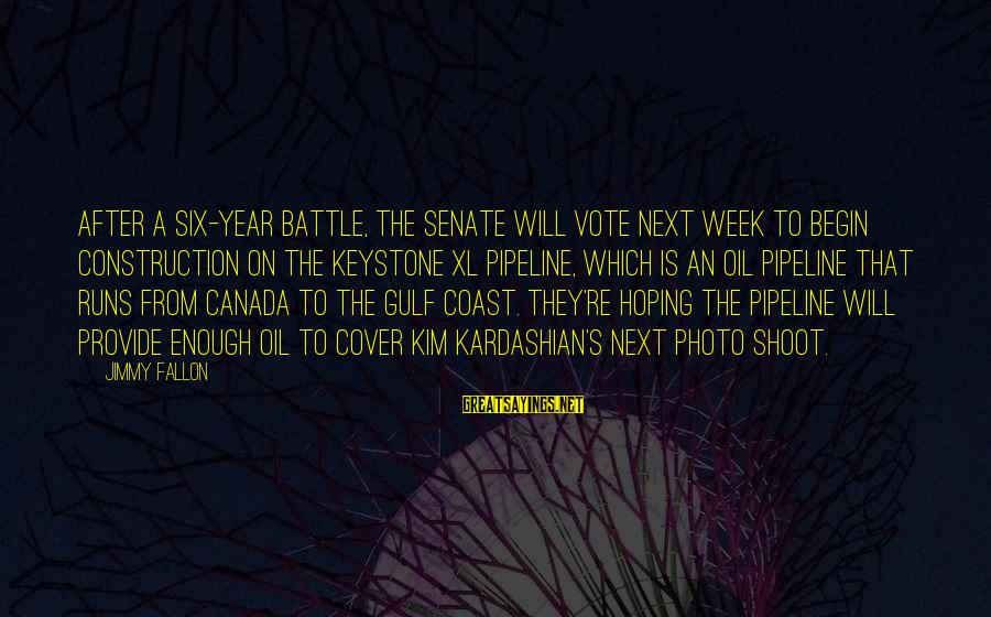 Sam Glenn Sayings By Jimmy Fallon: After a six-year battle, the Senate will vote next week to begin construction on the