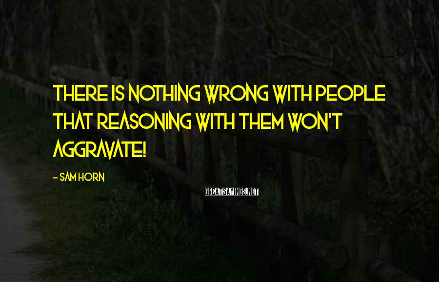 Sam Horn Sayings: There is nothing wrong with people that reasoning with them won't aggravate!