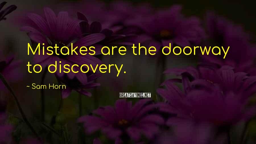 Sam Horn Sayings: Mistakes are the doorway to discovery.