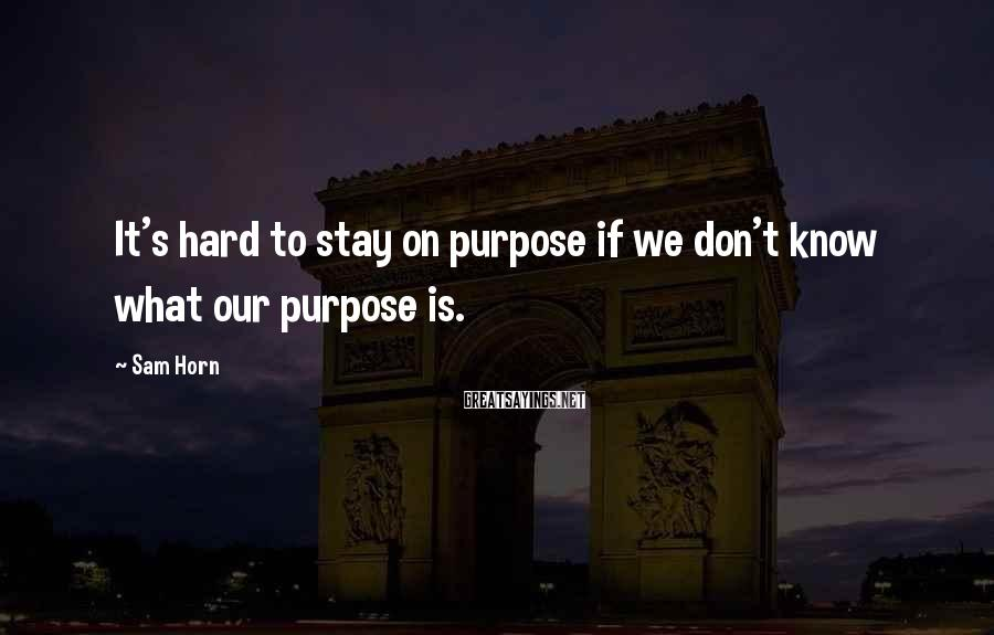 Sam Horn Sayings: It's hard to stay on purpose if we don't know what our purpose is.
