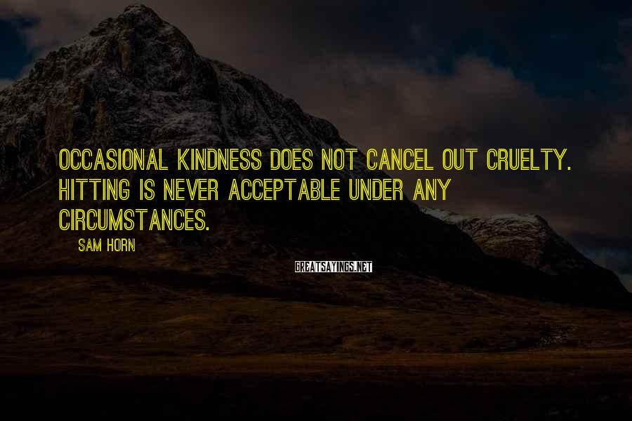 Sam Horn Sayings: Occasional kindness does not cancel out cruelty. Hitting is never acceptable under any circumstances.