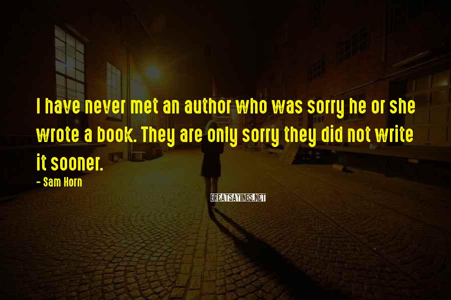 Sam Horn Sayings: I have never met an author who was sorry he or she wrote a book.