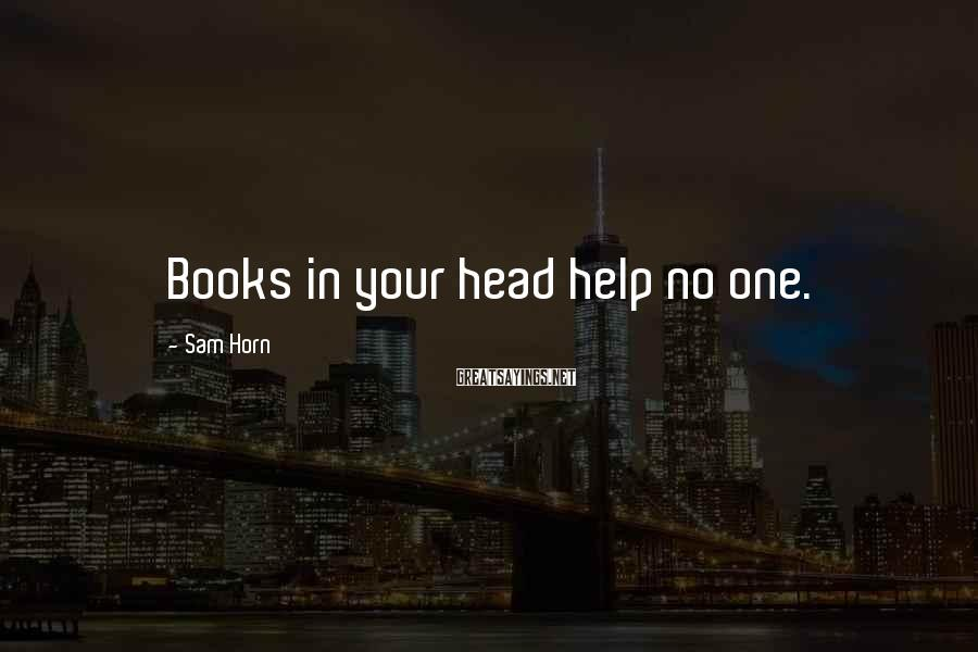 Sam Horn Sayings: Books in your head help no one.