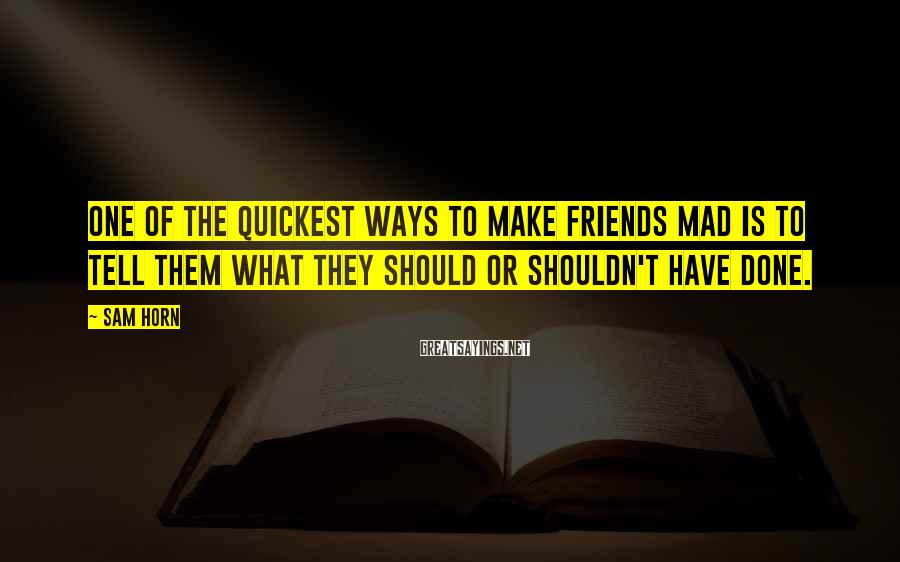 Sam Horn Sayings: One of the quickest ways to make friends mad is to tell them what they