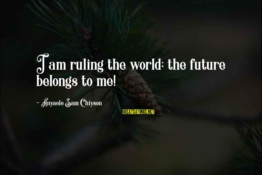 Sam I Am Sayings By Anyaele Sam Chiyson: I am ruling the world; the future belongs to me!
