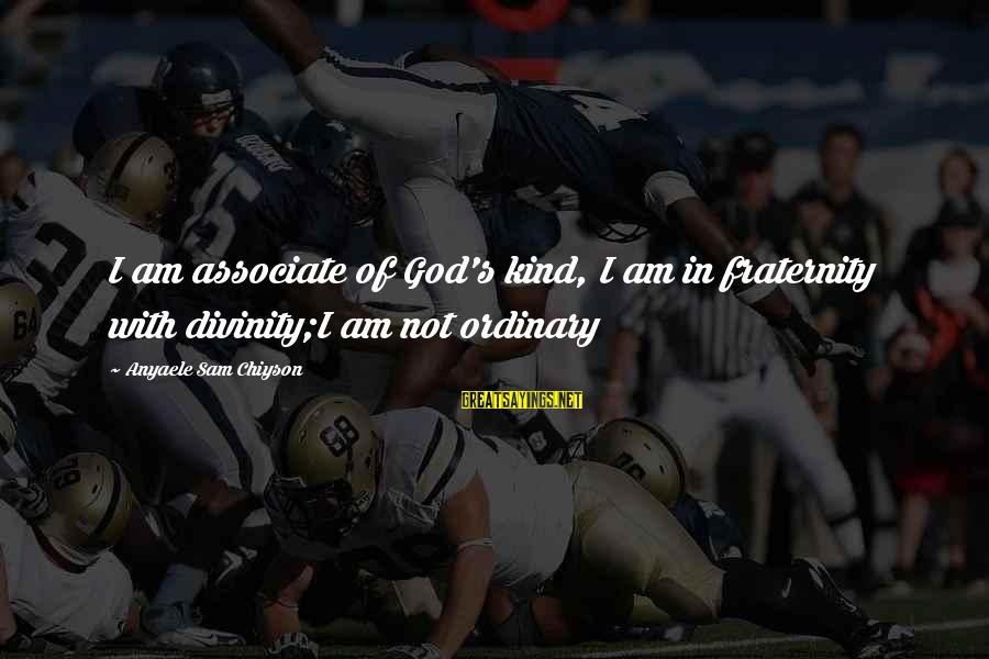 Sam I Am Sayings By Anyaele Sam Chiyson: I am associate of God's kind, I am in fraternity with divinity;I am not ordinary
