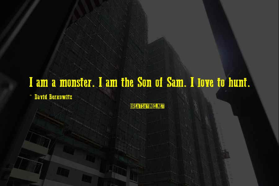 Sam I Am Sayings By David Berkowitz: I am a monster. I am the Son of Sam. I love to hunt.