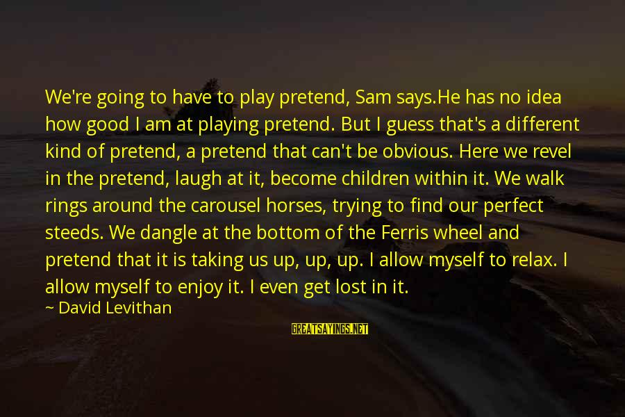 Sam I Am Sayings By David Levithan: We're going to have to play pretend, Sam says.He has no idea how good I