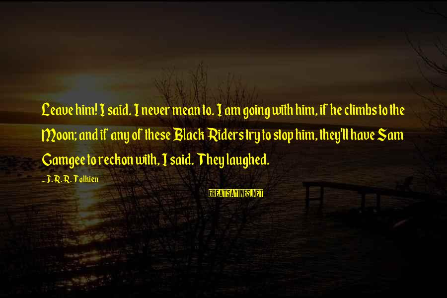 Sam I Am Sayings By J.R.R. Tolkien: Leave him! I said. I never mean to. I am going with him, if he