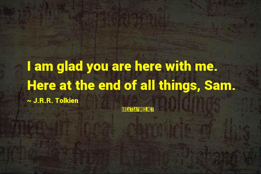 Sam I Am Sayings By J.R.R. Tolkien: I am glad you are here with me. Here at the end of all things,