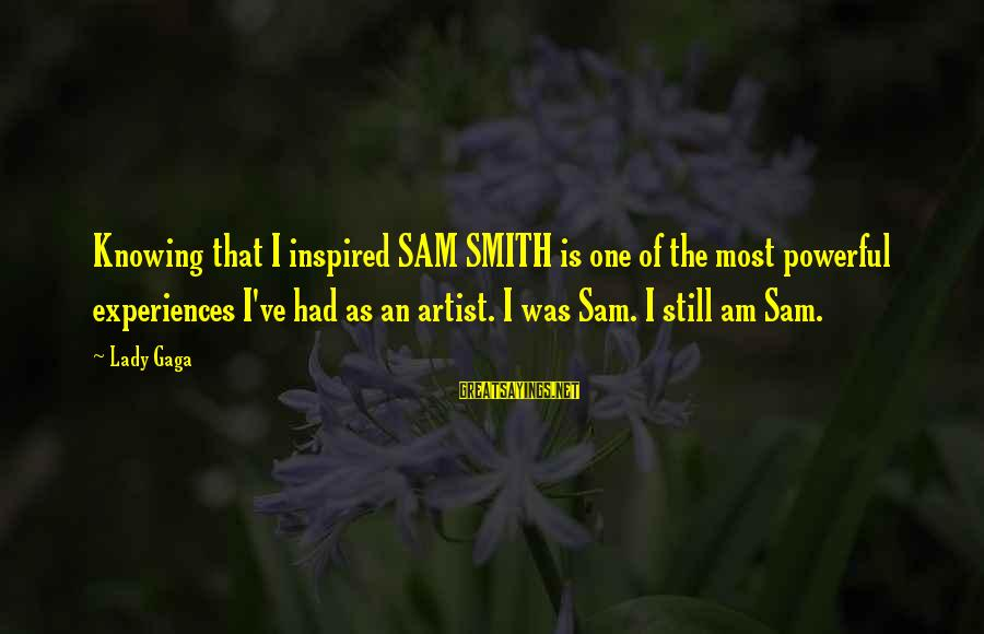 Sam I Am Sayings By Lady Gaga: Knowing that I inspired SAM SMITH is one of the most powerful experiences I've had
