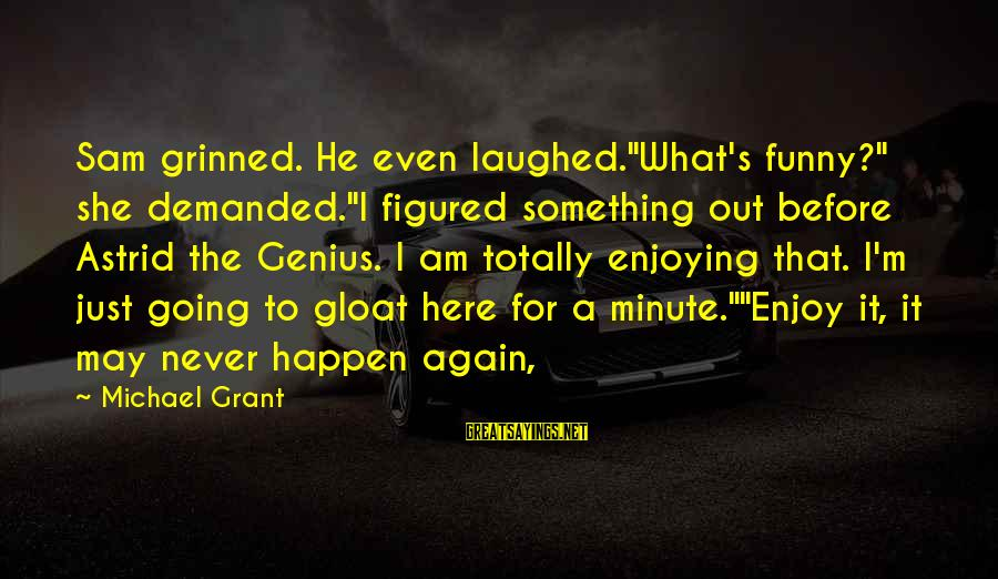 """Sam I Am Sayings By Michael Grant: Sam grinned. He even laughed.""""What's funny?"""" she demanded.""""I figured something out before Astrid the Genius."""