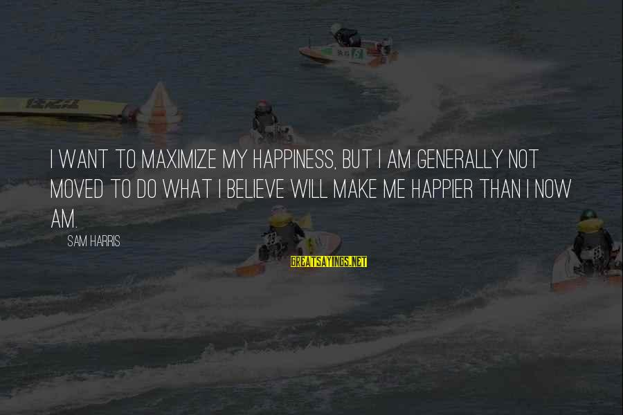 Sam I Am Sayings By Sam Harris: I want to maximize my happiness, but I am generally not moved to do what