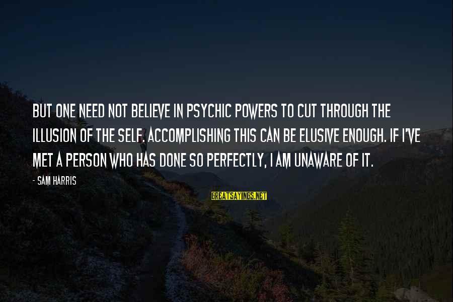 Sam I Am Sayings By Sam Harris: But one need not believe in psychic powers to cut through the illusion of the