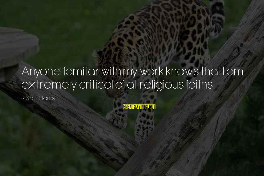 Sam I Am Sayings By Sam Harris: Anyone familiar with my work knows that I am extremely critical of all religious faiths.