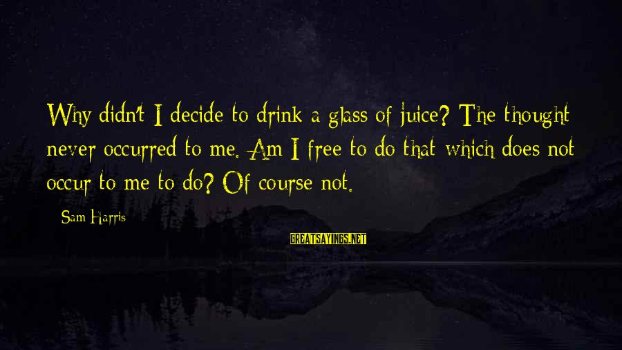 Sam I Am Sayings By Sam Harris: Why didn't I decide to drink a glass of juice? The thought never occurred to