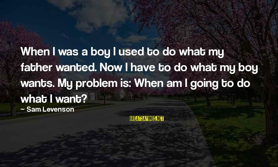 Sam I Am Sayings By Sam Levenson: When I was a boy I used to do what my father wanted. Now I