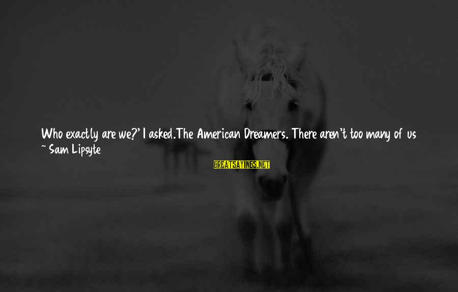 Sam I Am Sayings By Sam Lipsyte: Who exactly are we?' I asked.The American Dreamers. There aren't too many of us left.'