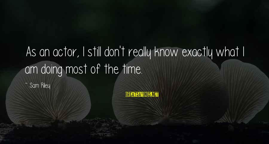 Sam I Am Sayings By Sam Riley: As an actor, I still don't really know exactly what I am doing most of