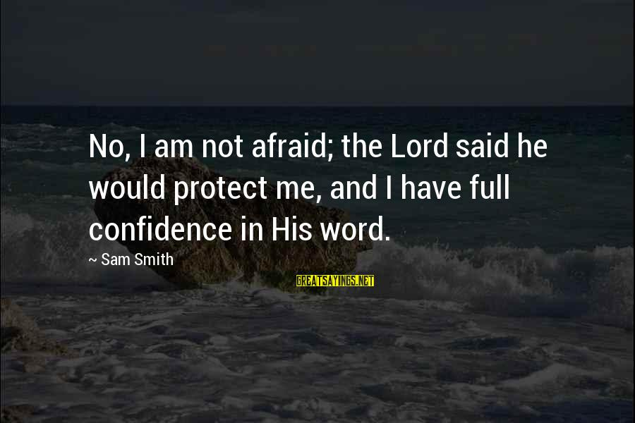 Sam I Am Sayings By Sam Smith: No, I am not afraid; the Lord said he would protect me, and I have