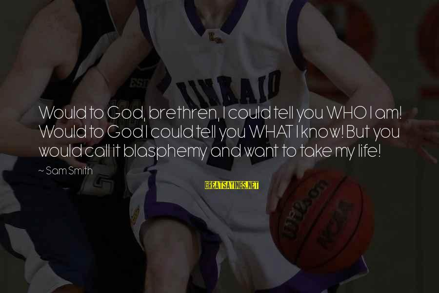 Sam I Am Sayings By Sam Smith: Would to God, brethren, I could tell you WHO I am! Would to God I