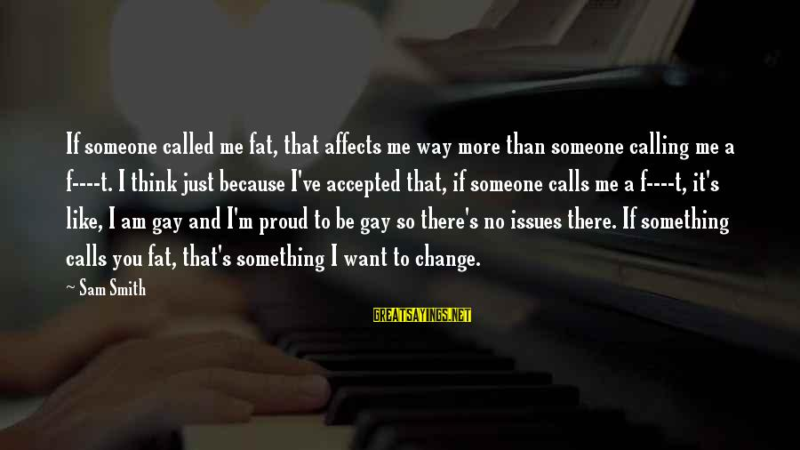 Sam I Am Sayings By Sam Smith: If someone called me fat, that affects me way more than someone calling me a