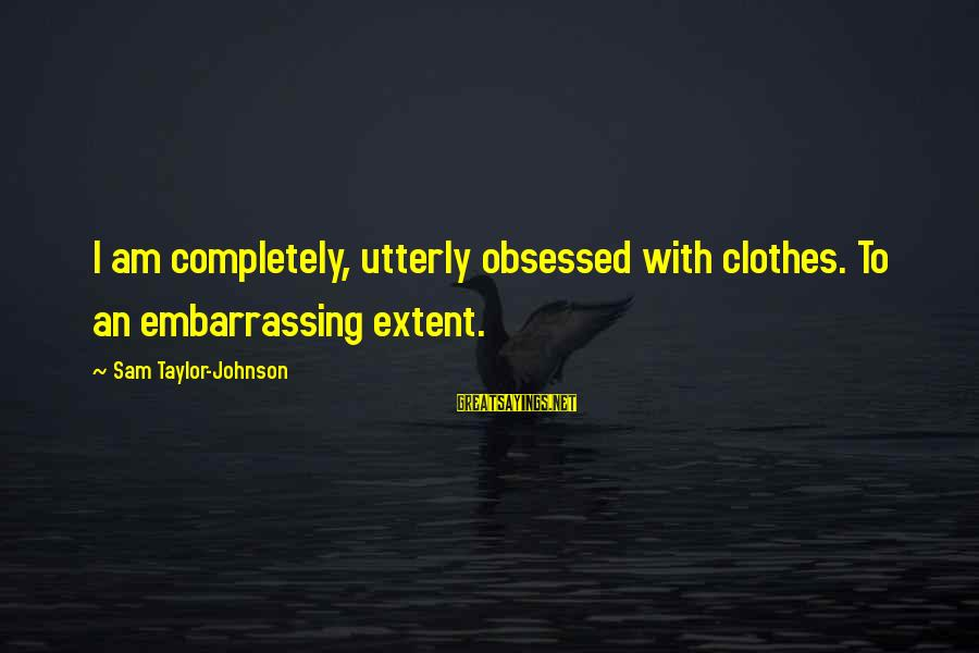 Sam I Am Sayings By Sam Taylor-Johnson: I am completely, utterly obsessed with clothes. To an embarrassing extent.