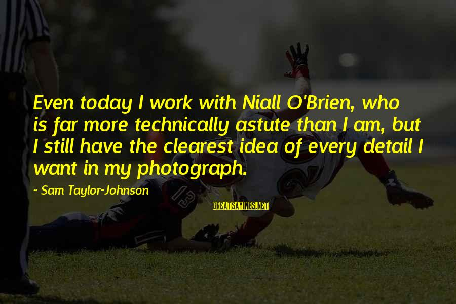 Sam I Am Sayings By Sam Taylor-Johnson: Even today I work with Niall O'Brien, who is far more technically astute than I