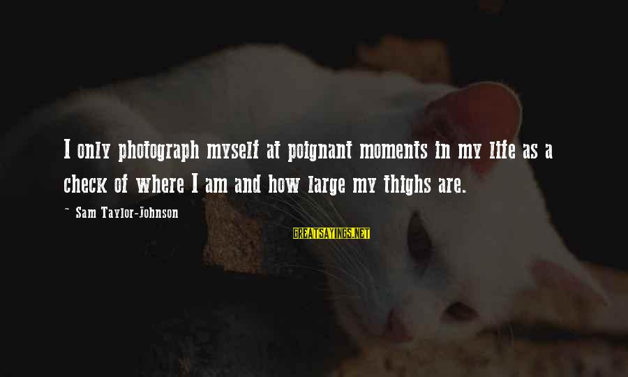 Sam I Am Sayings By Sam Taylor-Johnson: I only photograph myself at poignant moments in my life as a check of where
