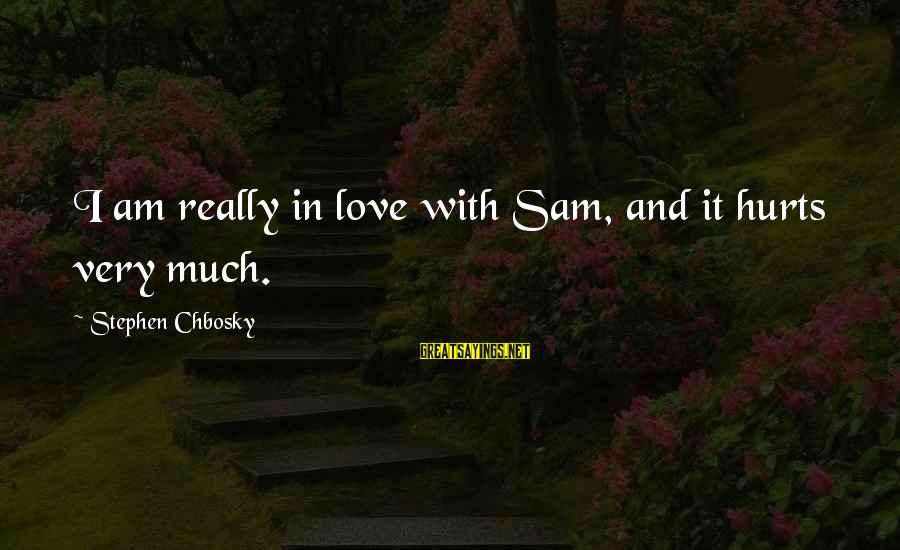 Sam I Am Sayings By Stephen Chbosky: I am really in love with Sam, and it hurts very much.