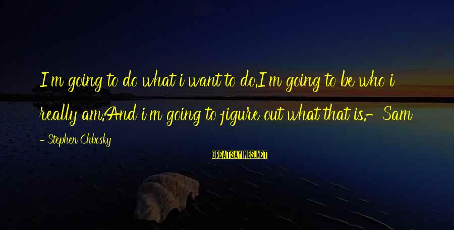 Sam I Am Sayings By Stephen Chbosky: I'm going to do what i want to do.I'm going to be who i really